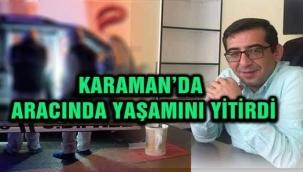 Karaman'da Bir Şahıs Aracında Yaşamını Yitirdi