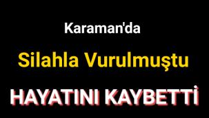 Karaman'da Silahla Vurulmuştu Hayatını Kaybetti