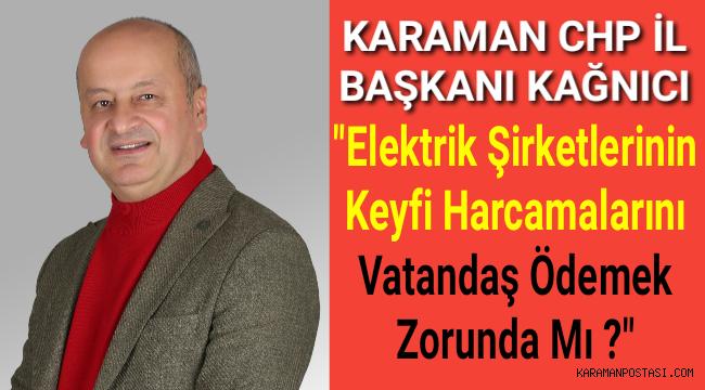 """Karaman CHP İl Başkanı Kağnıcı""""Elektrik Şirketlerinin Keyfi Harcamalarını Vatandaş Ödemek Zorundamı?"""""""