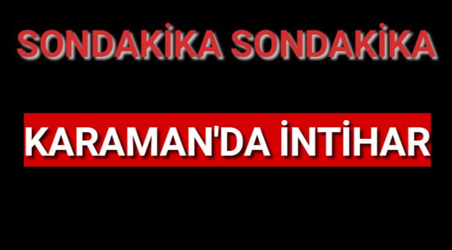KARAMAN'DA 67 YAŞINDAKİ YAŞLI ADAM İNTİHAR ETTİ